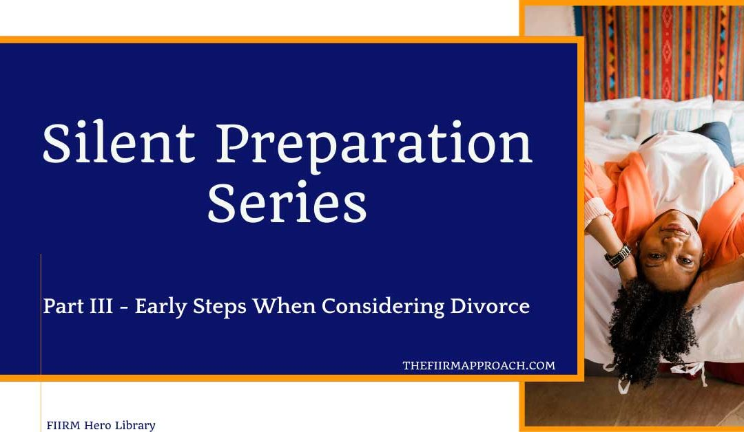 Silent Preparation Series- Part III – Early Steps When Considering Divorce